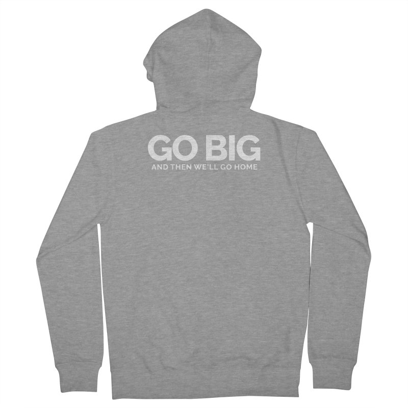 GO BIG and then we will go home Women's French Terry Zip-Up Hoody by Shirts by Hal Gatewood