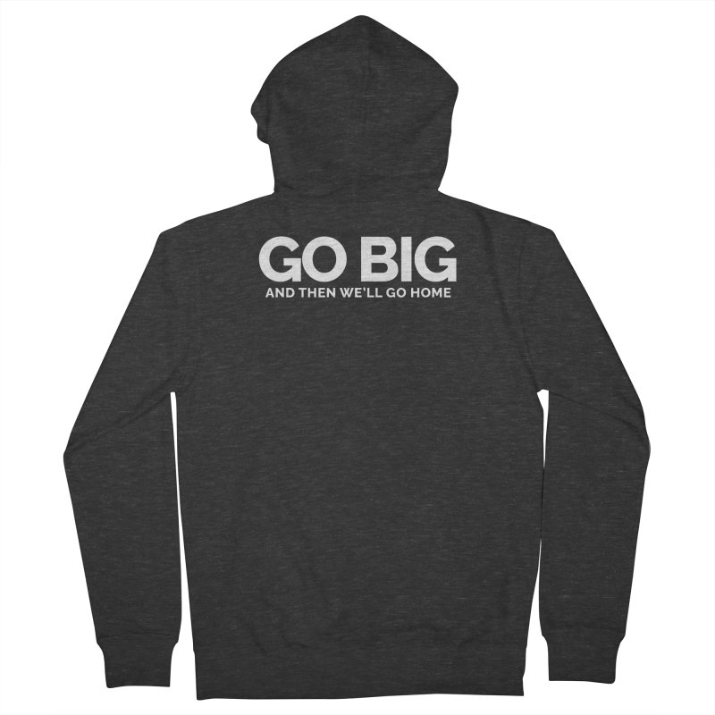 GO BIG and then we will go home Men's French Terry Zip-Up Hoody by Shirts by Hal Gatewood