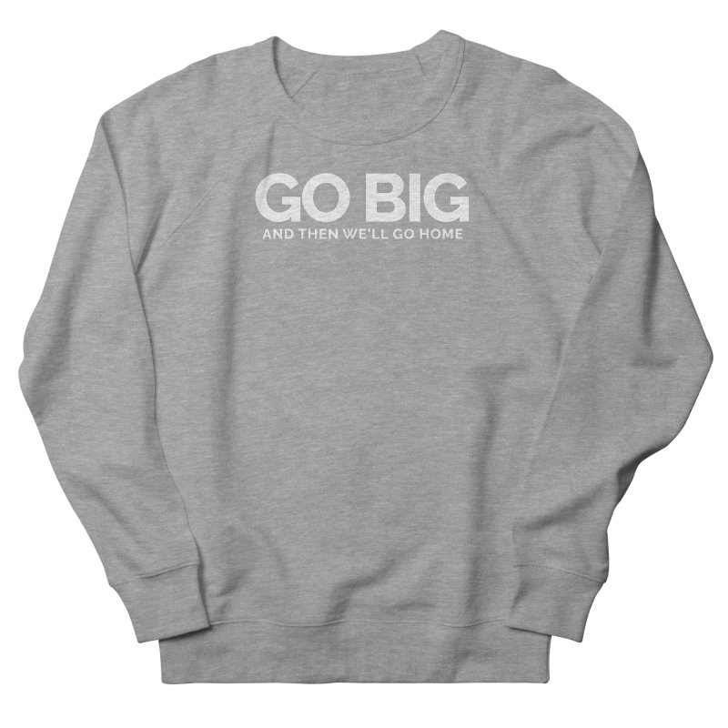 GO BIG and then we will go home Women's French Terry Sweatshirt by Shirts by Hal Gatewood
