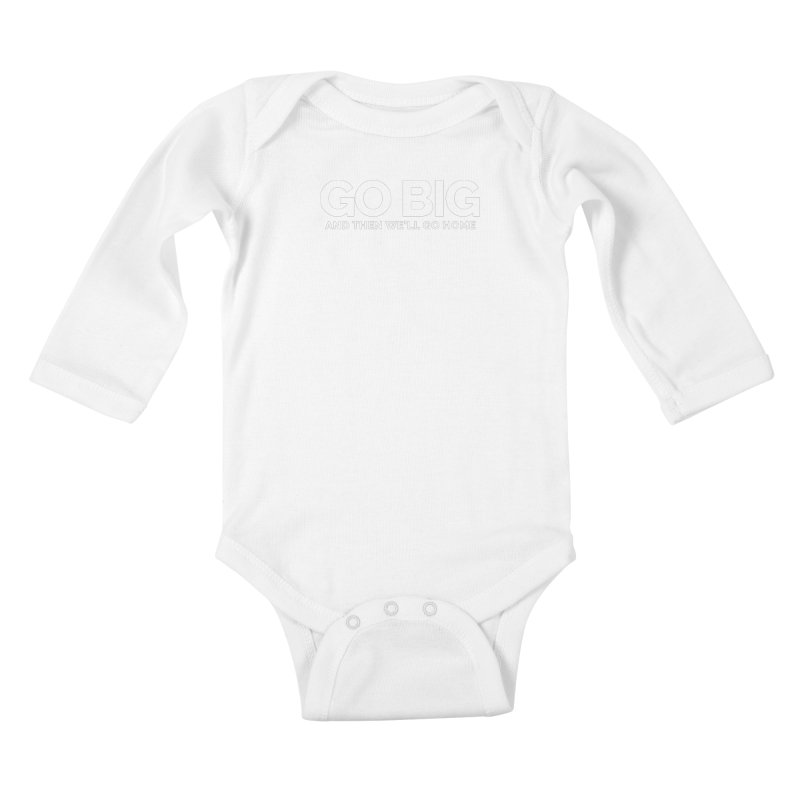 GO BIG and then we will go home Kids Baby Longsleeve Bodysuit by Shirts by Hal Gatewood