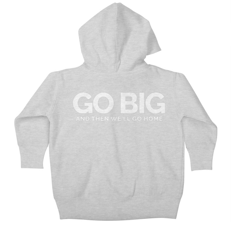 GO BIG and then we will go home Kids Baby Zip-Up Hoody by Shirts by Hal Gatewood
