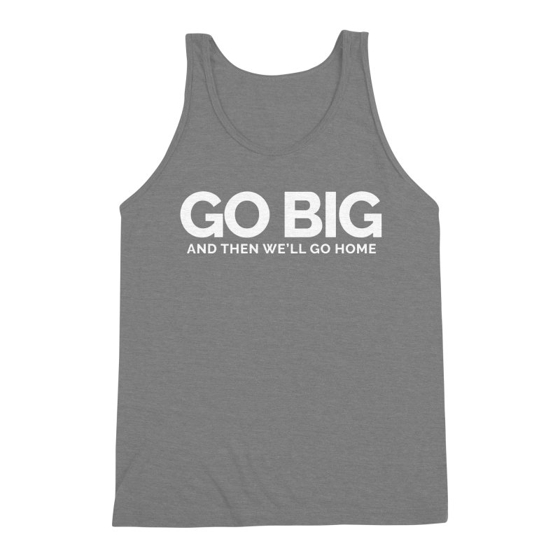GO BIG and then we will go home Men's Triblend Tank by Shirts by Hal Gatewood