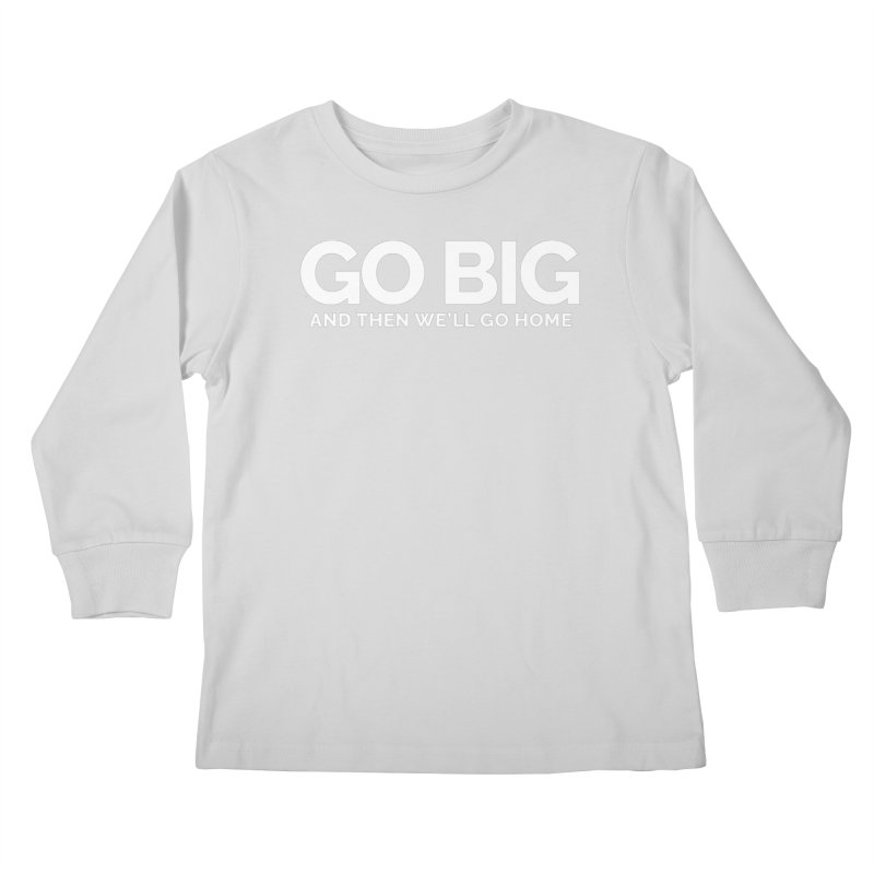 GO BIG and then we will go home Kids Longsleeve T-Shirt by Shirts by Hal Gatewood