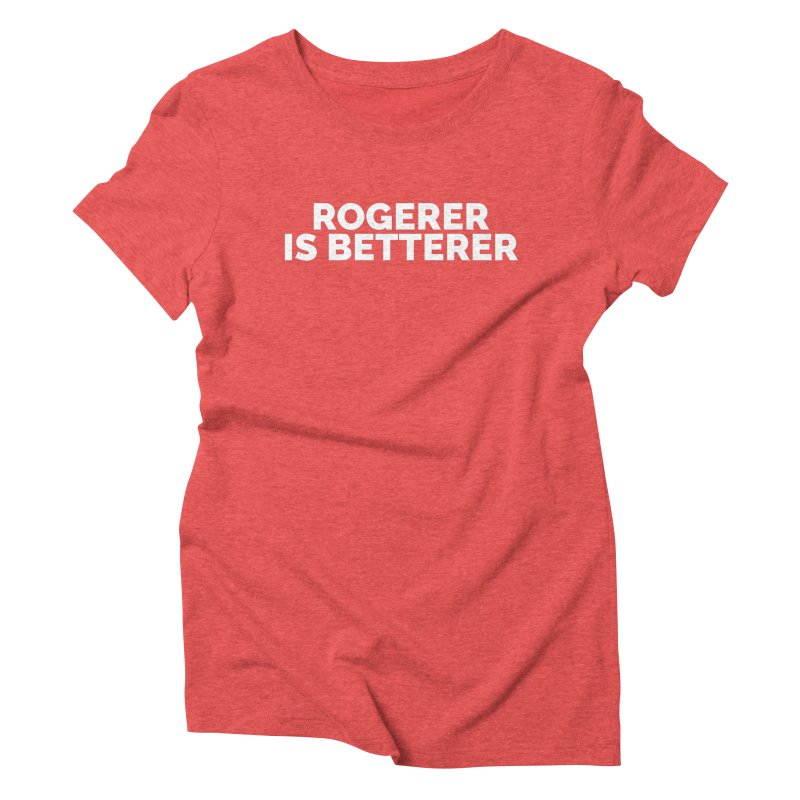 Rogerer is Betterer Women's Triblend T-Shirt by Shirts by Hal Gatewood