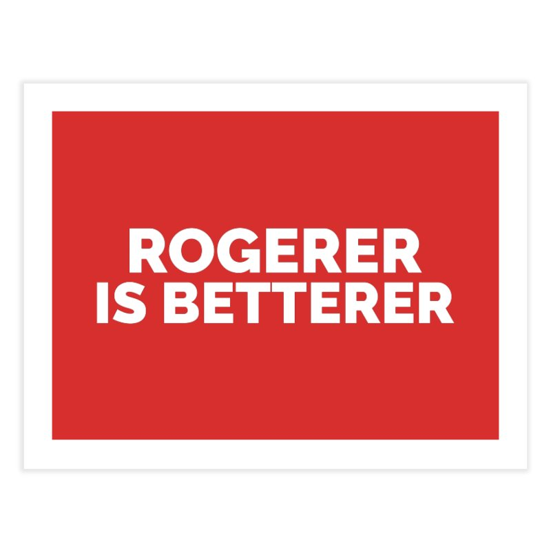 Rogerer is Betterer Home Fine Art Print by Shirts by Hal Gatewood