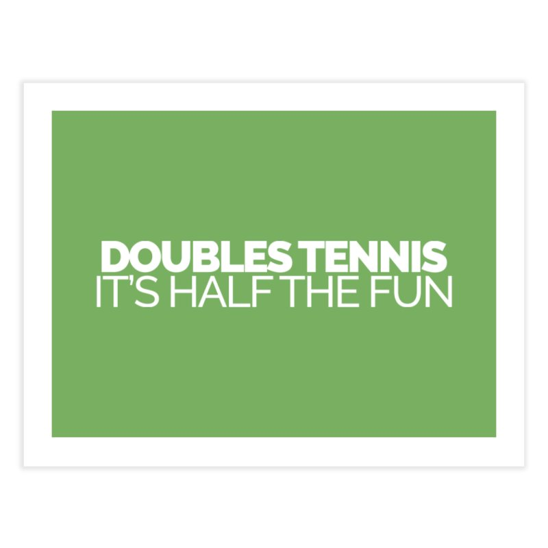 Doubles Tennis – It's Half the Fun Home Fine Art Print by Shirts by Hal Gatewood
