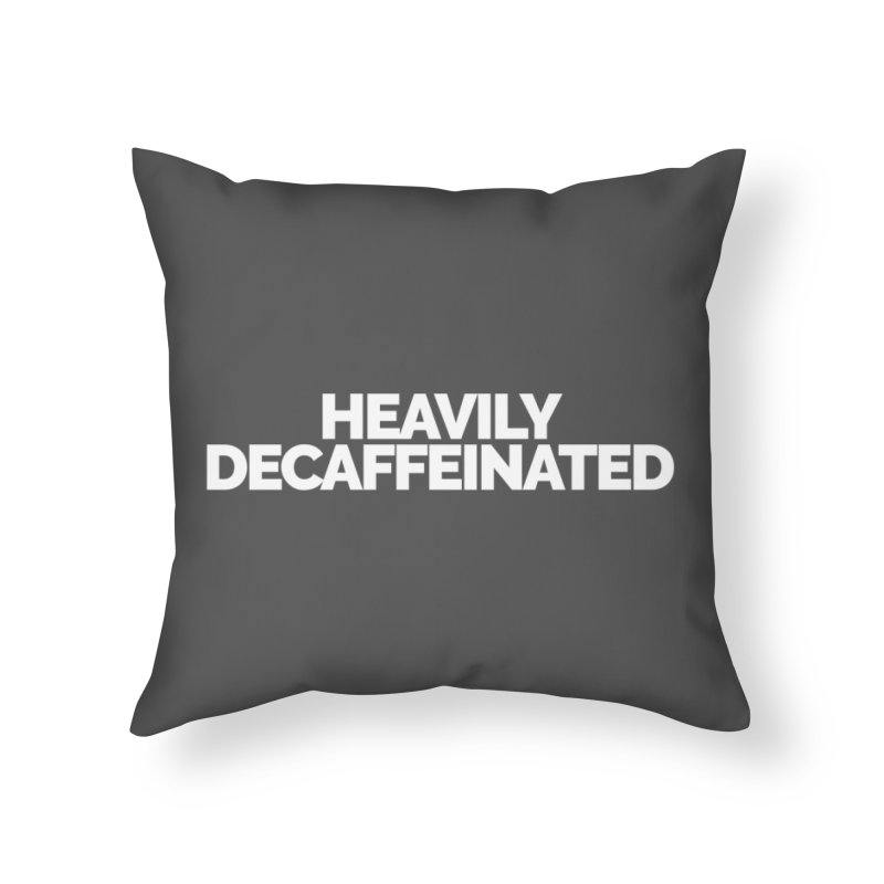 Heavily Decaffeinated Home Throw Pillow by STRIHS