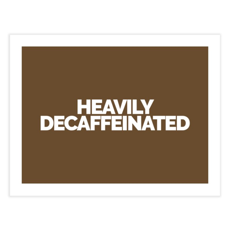 Heavily Decaffeinated Home Fine Art Print by Shirts by Hal Gatewood