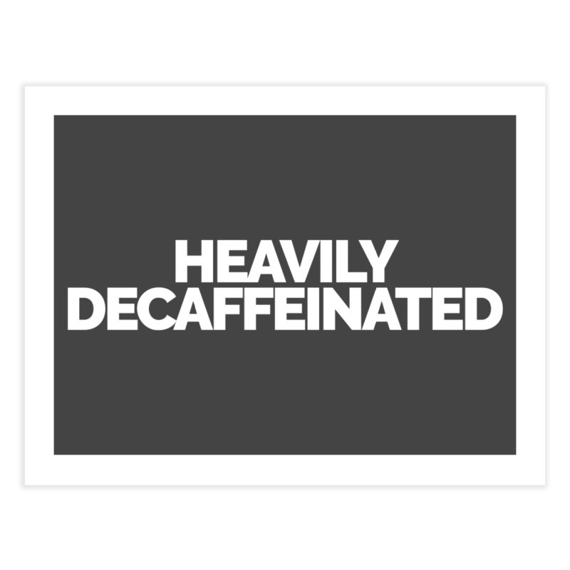Heavily Decaffeinated Home Fine Art Print by STRIHS
