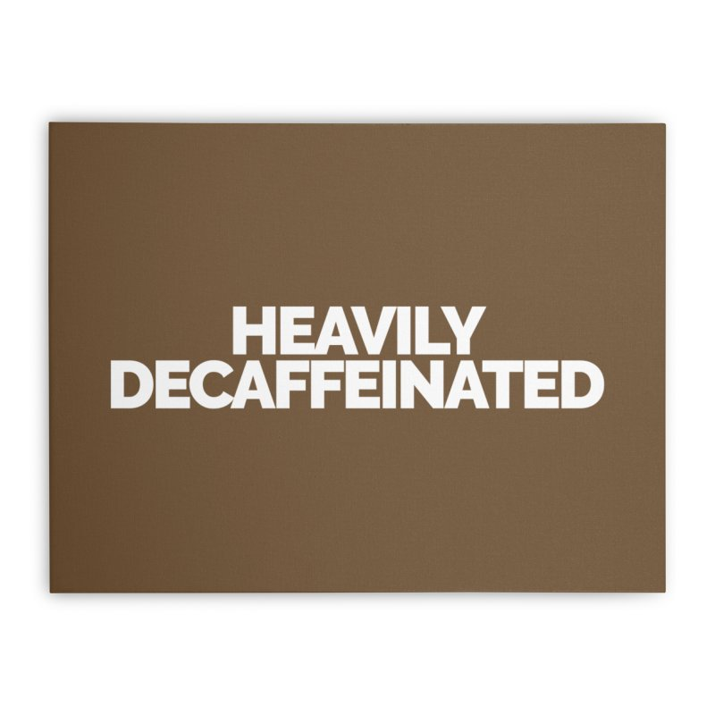 Heavily Decaffeinated Home Stretched Canvas by Shirts by Hal Gatewood
