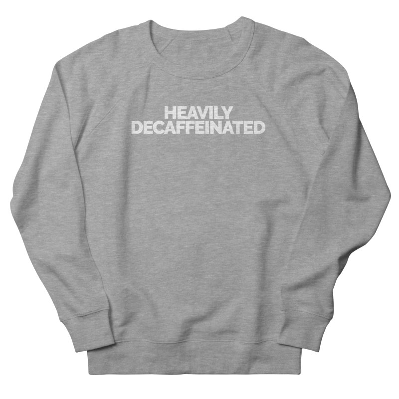 Heavily Decaffeinated Women's French Terry Sweatshirt by Shirts by Hal Gatewood