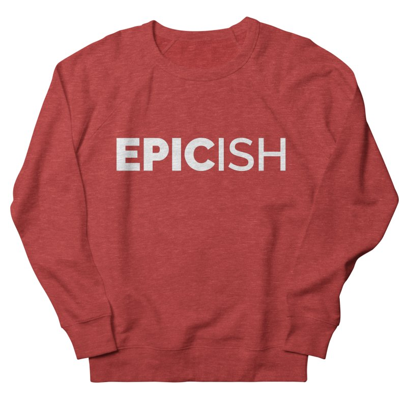EPICish Women's French Terry Sweatshirt by Shirts by Hal Gatewood