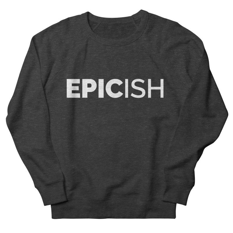 EPICish Men's French Terry Sweatshirt by Shirts by Hal Gatewood