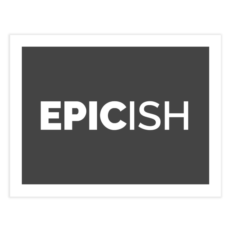EPICish Home Fine Art Print by Shirts by Hal Gatewood