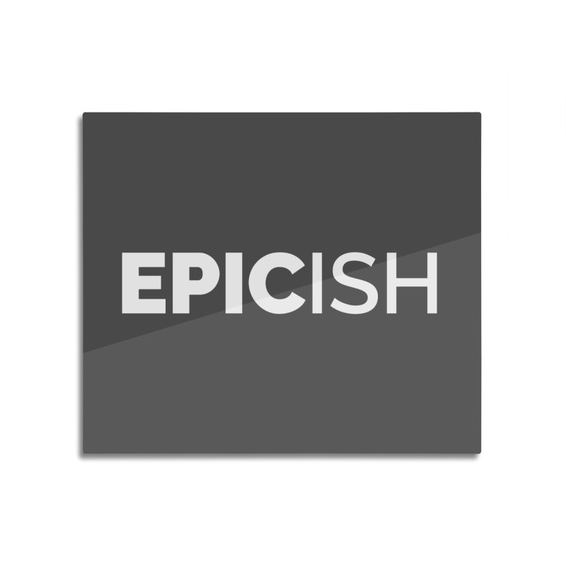 EPICish Home Mounted Aluminum Print by Shirts by Hal Gatewood