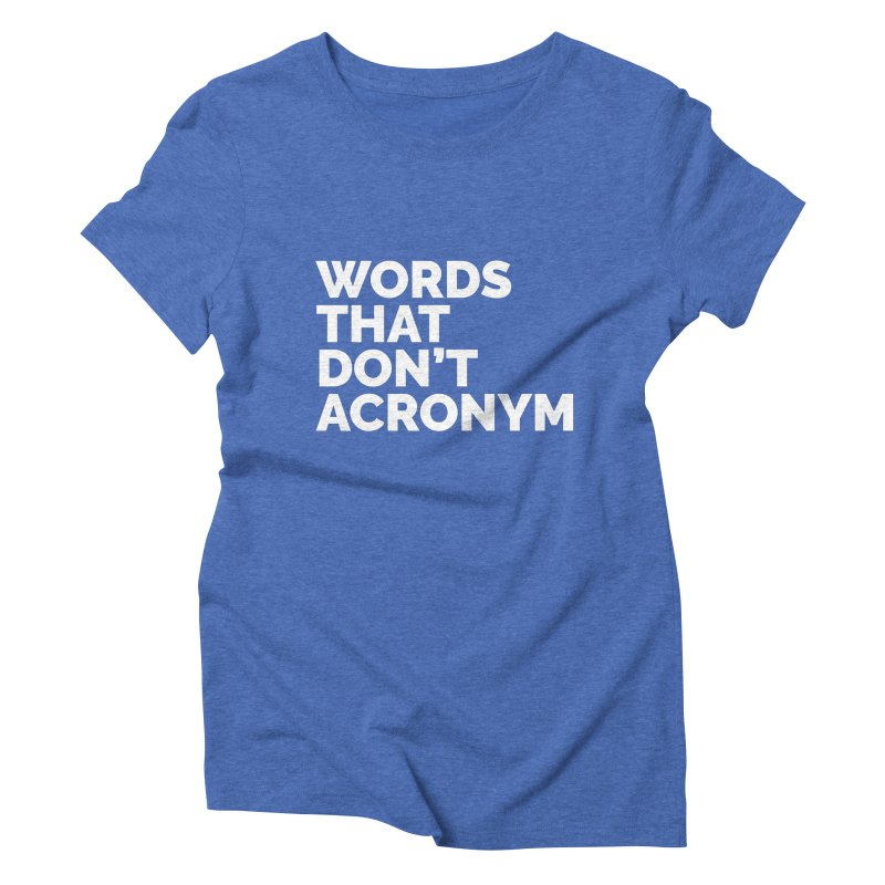 Words That Don't Acronym Women's Triblend T-Shirt by Shirts by Hal Gatewood