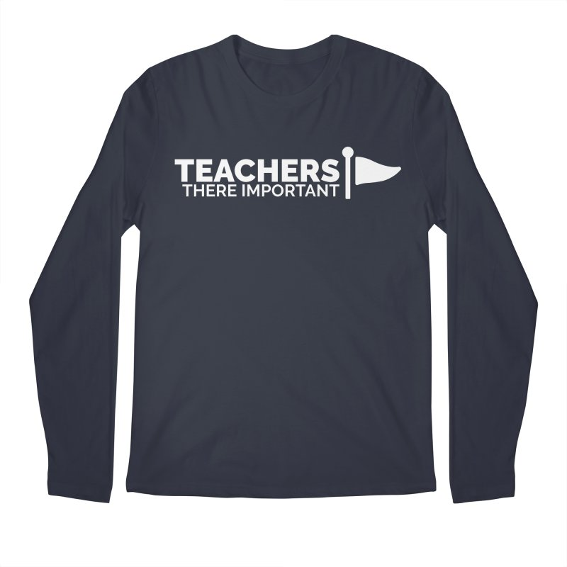 Teachers: There Important Men's Longsleeve T-Shirt by Shirts by Hal Gatewood