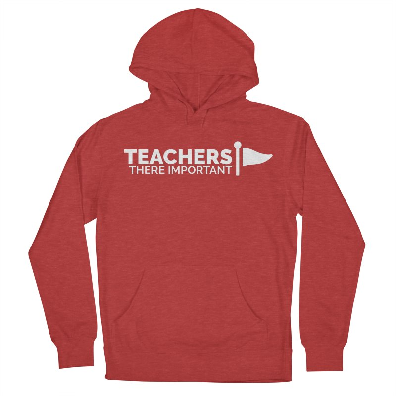 Teachers: There Important Women's French Terry Pullover Hoody by Shirts by Hal Gatewood