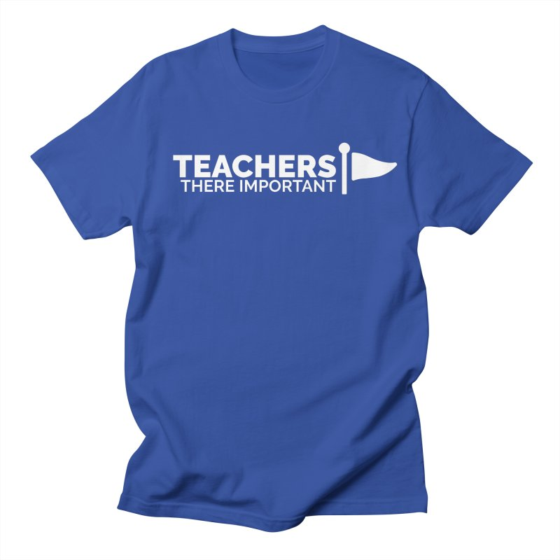Teachers: There Important Men's T-Shirt by Shirts by Hal Gatewood