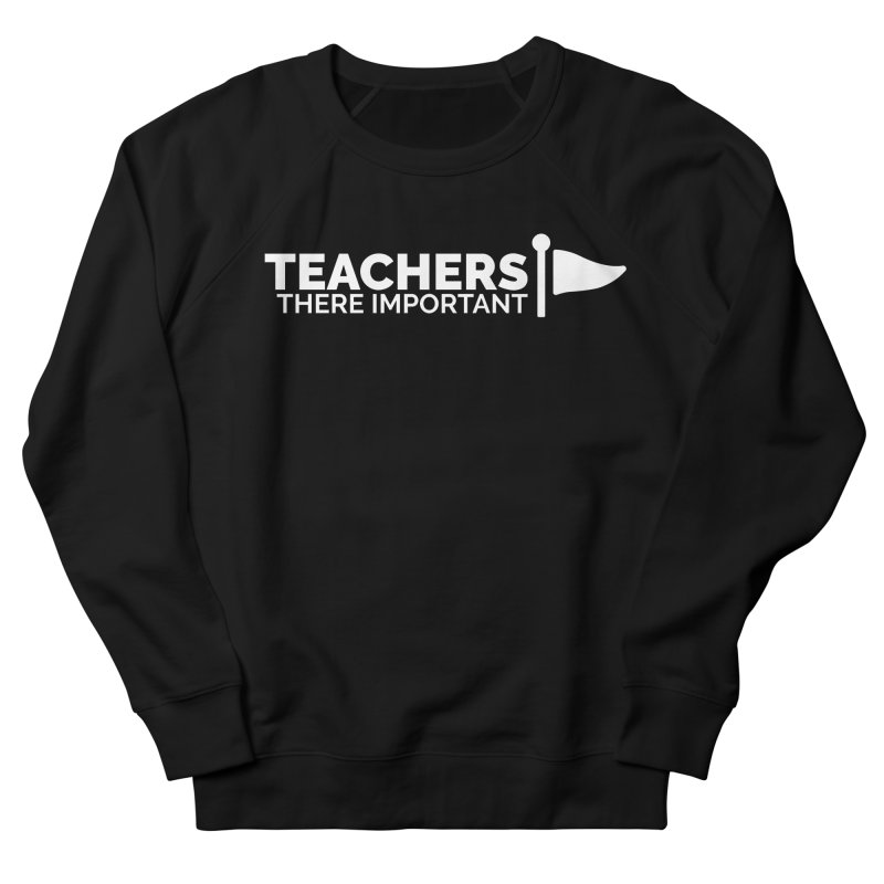 Teachers: There Important Women's French Terry Sweatshirt by Shirts by Hal Gatewood