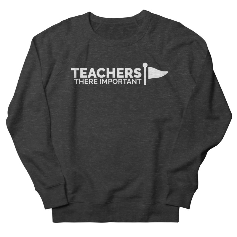 Teachers: There Important Men's French Terry Sweatshirt by Shirts by Hal Gatewood