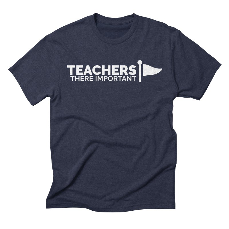 Teachers: There Important Men's Triblend T-Shirt by Shirts by Hal Gatewood