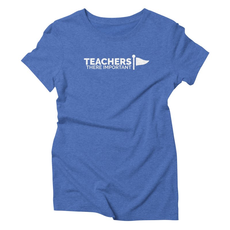 Teachers: There Important Women's Triblend T-Shirt by Shirts by Hal Gatewood