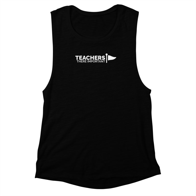 Teachers: There Important Women's Muscle Tank by Shirts by Hal Gatewood