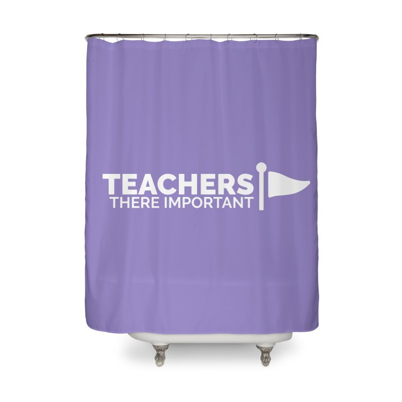 Teachers: There Important Home Shower Curtain by Shirts by Hal Gatewood