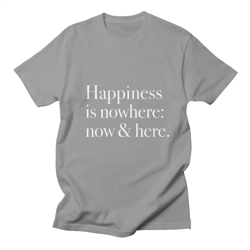 Happiness Is Nowhere: Now & Here Men's T-Shirt by happiness's Artist Shop