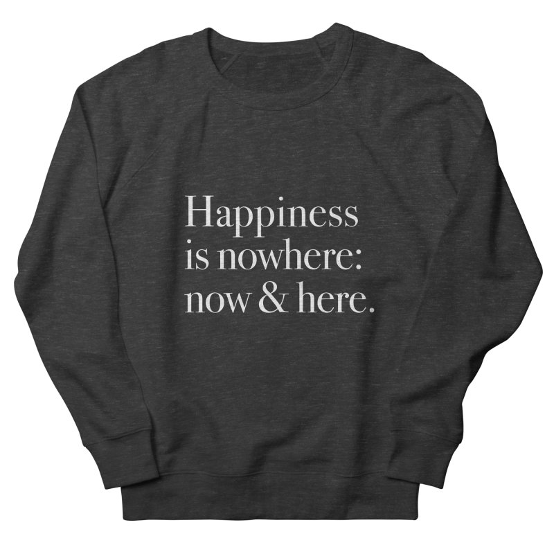 Happiness Is Nowhere: Now & Here Men's Sweatshirt by happiness's Artist Shop