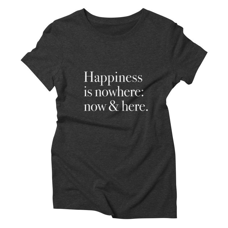 Happiness Is Nowhere: Now & Here Women's Triblend T-shirt by happiness's Artist Shop
