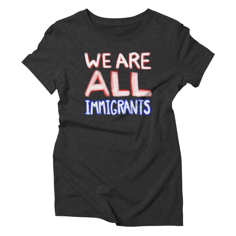 We Are All Immigrants in Women's Triblend T-Shirt Heather Onyx by heidig's Shop