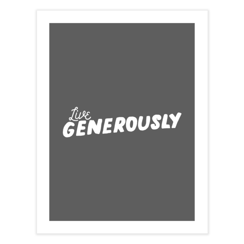 Live Generously Home Fine Art Print by Hello Happiness!