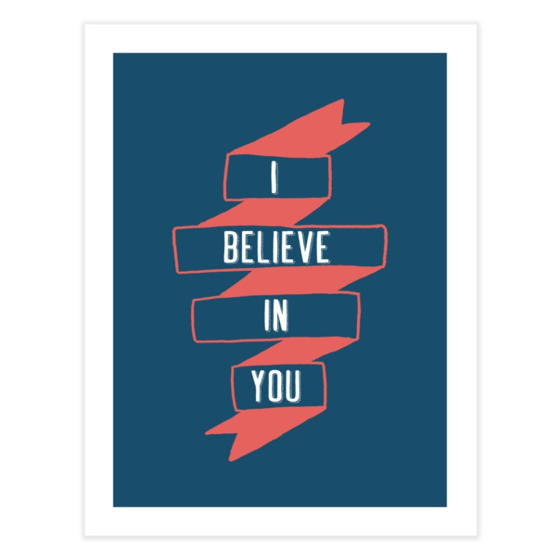 I Believe in You Home Fine Art Print by Hello Happiness!