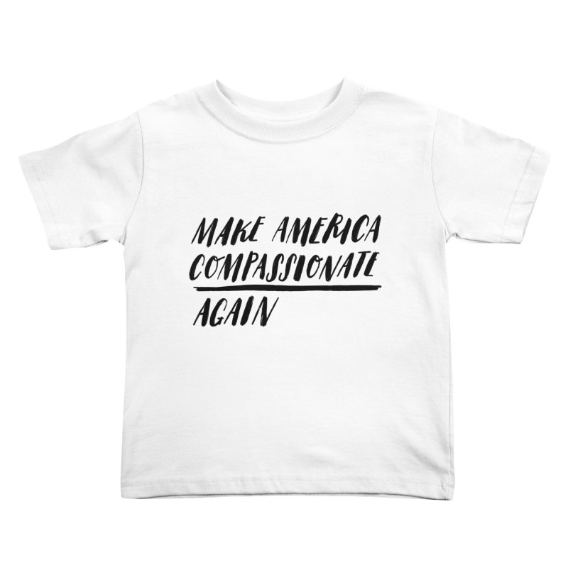 Make America Compassionate Again Kids Toddler T-Shirt by Hello Happiness!