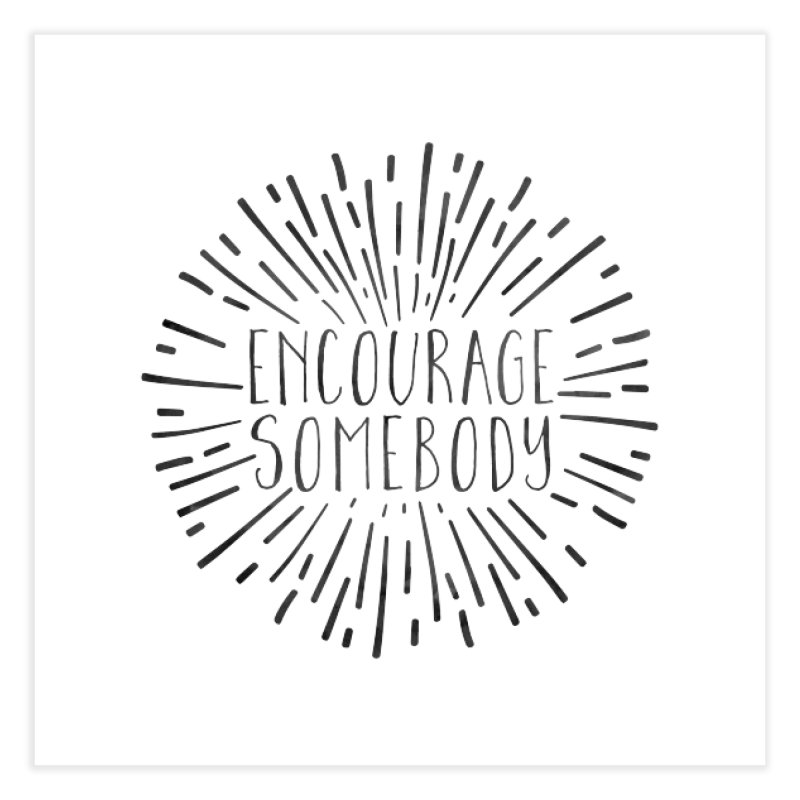 Encourage Somebody Home Fine Art Print by Hello Happiness!