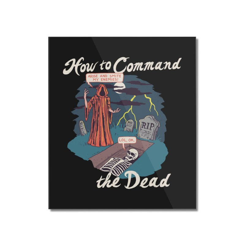How To Command The Dead Home Mounted Acrylic Print by Hillary White