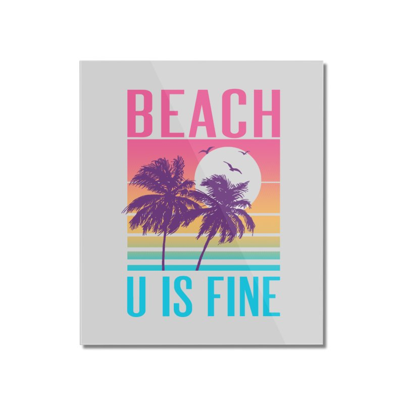 Beach U Is Fine Home Mounted Acrylic Print by hillarywhiterabbit's Artist Shop