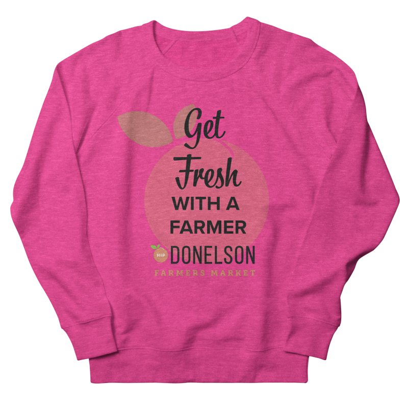 Get Fresh With A Farmer Women's French Terry Sweatshirt by Hip Donelson Farmers Market