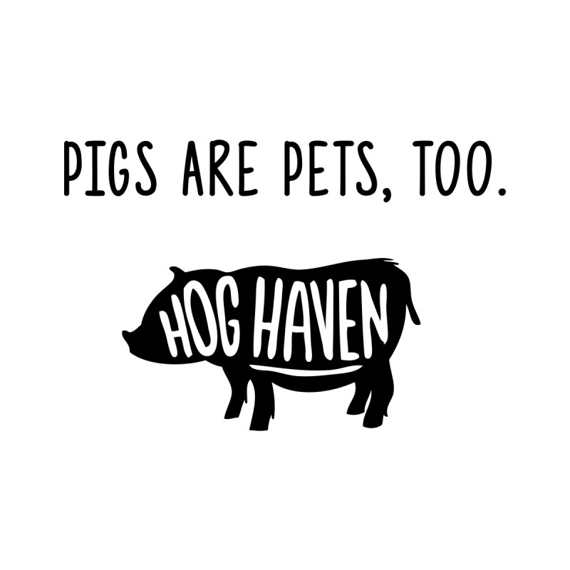 Hog Haven Farm 'Pigs are Pets, Too' by Hog Haven Farm - Official Apparel