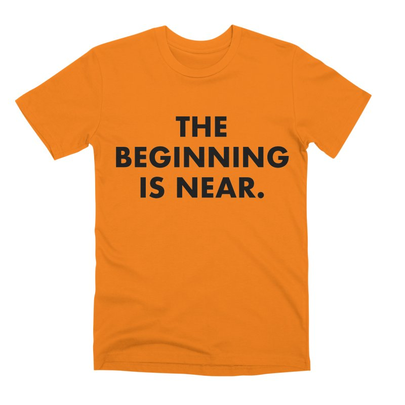 The Beginning Is Near Men's T-Shirt by Homeslice Productions