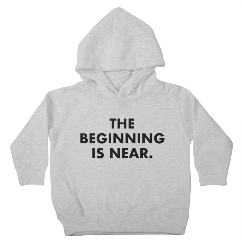 The Beginning Is Near Kids Toddler Pullover Hoody by Homeslice Productions