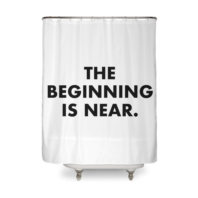 The Beginning Is Near Home Shower Curtain by Homeslice Productions