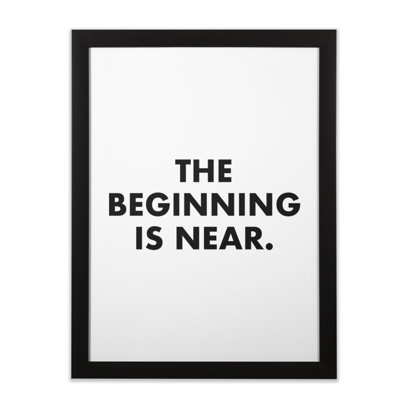 The Beginning Is Near Home Framed Fine Art Print by Homeslice Productions
