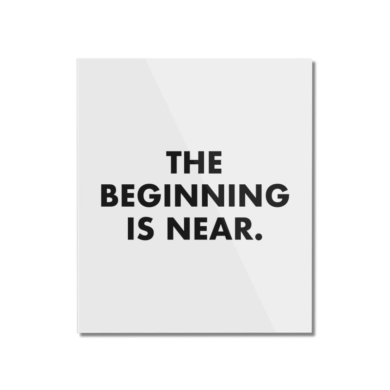 The Beginning Is Near Home Mounted Acrylic Print by Homeslice Productions