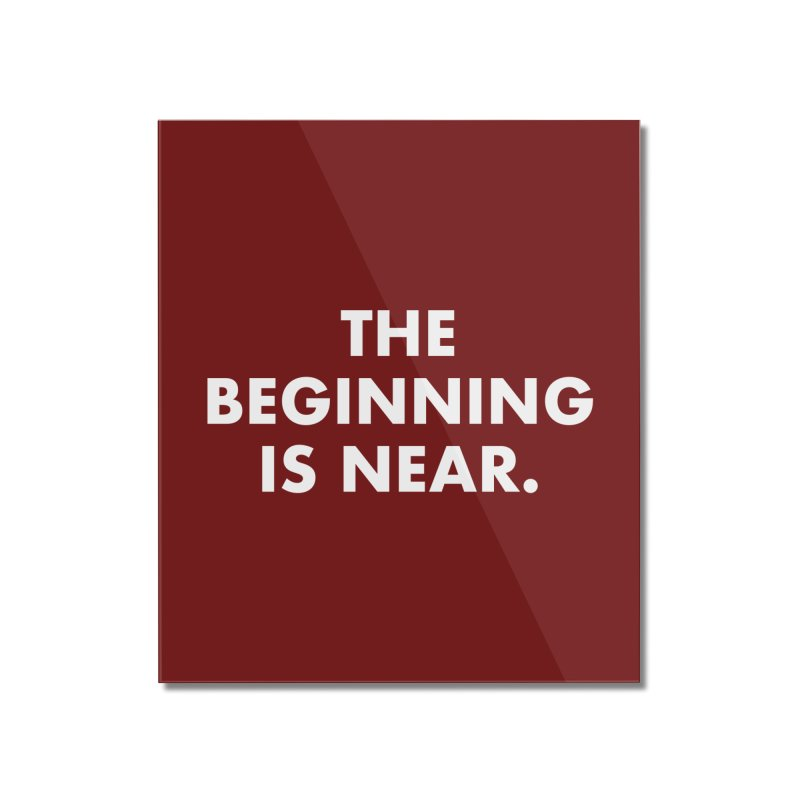 The Beginning Is Near (white) Home Mounted Acrylic Print by Homeslice Productions