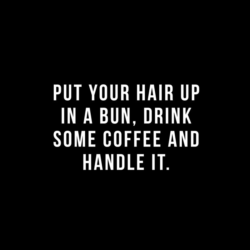 Put your hair up in a bun, drink some coffee and handle it by hopealittle's Artist Shop