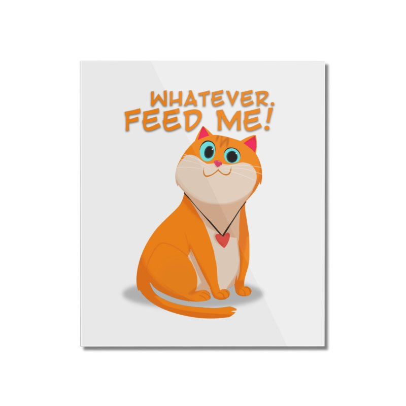 Whatever. Feed Me! Home Mounted Acrylic Print by Hosico's Artist Shop
