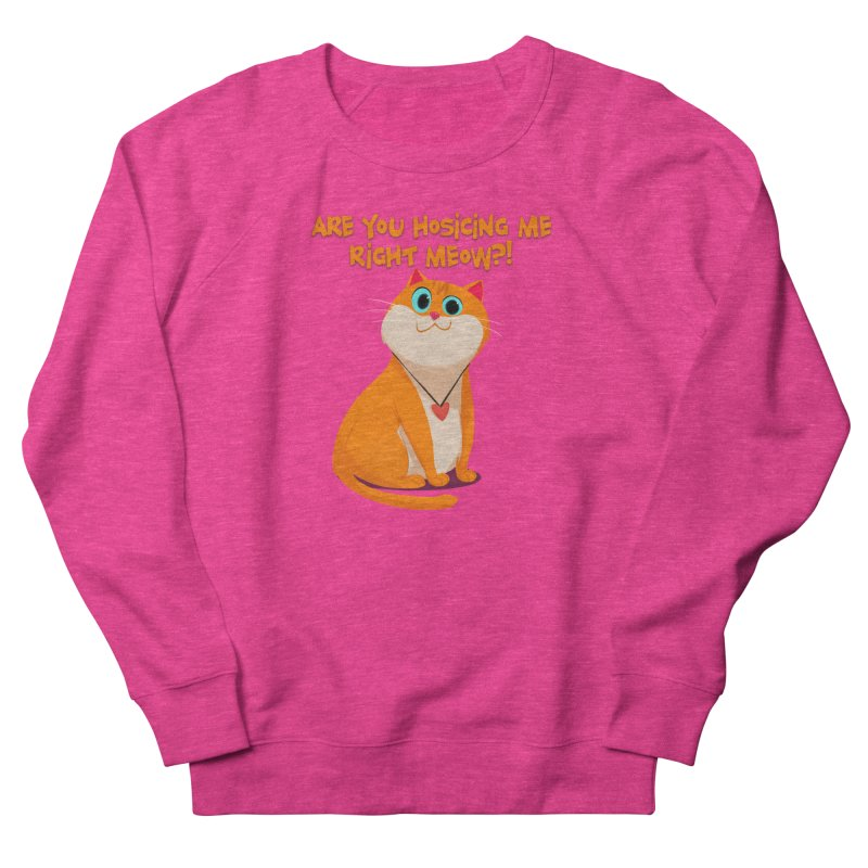 Are you Hosicing me right Meow?! Women's Sweatshirt by Hosico's Artist Shop